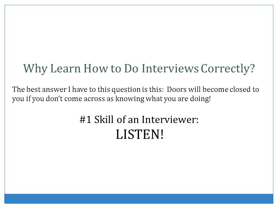 Why Learn How to Do Interviews Correctly? The best answer I have to this question is this: Doors will become closed to you if you dont come across as