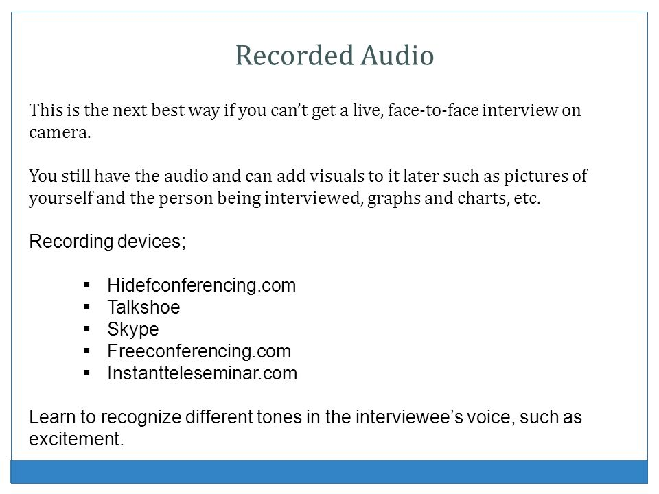 Recorded Audio This is the next best way if you cant get a live, face-to-face interview on camera. You still have the audio and can add visuals to it