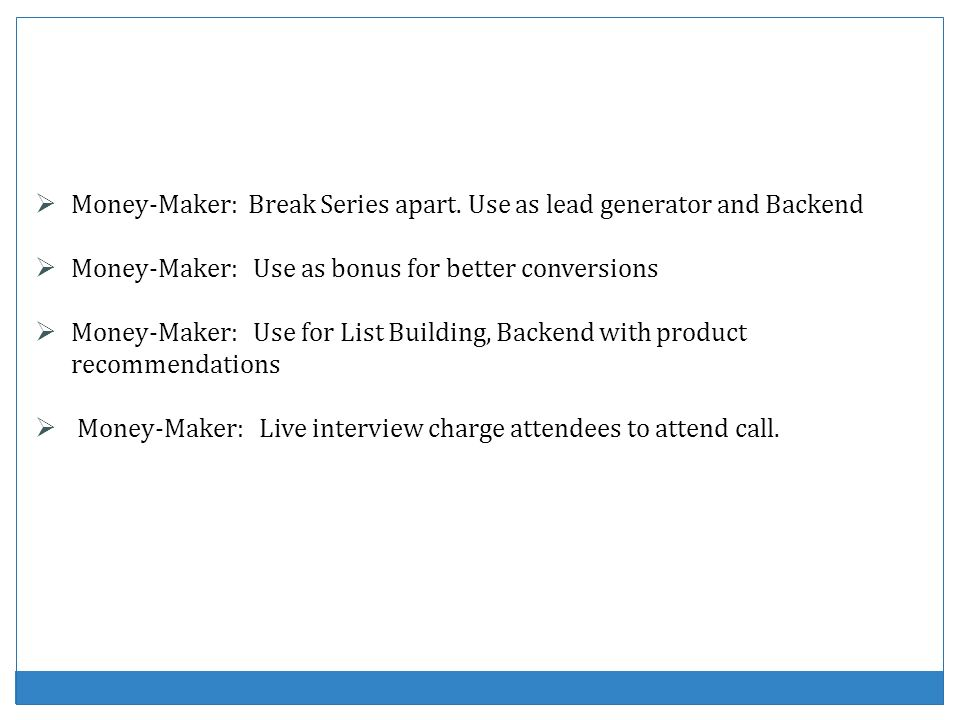Money-Maker: Break Series apart. Use as lead generator and Backend Money-Maker: Use as bonus for better conversions Money-Maker: Use for List Building