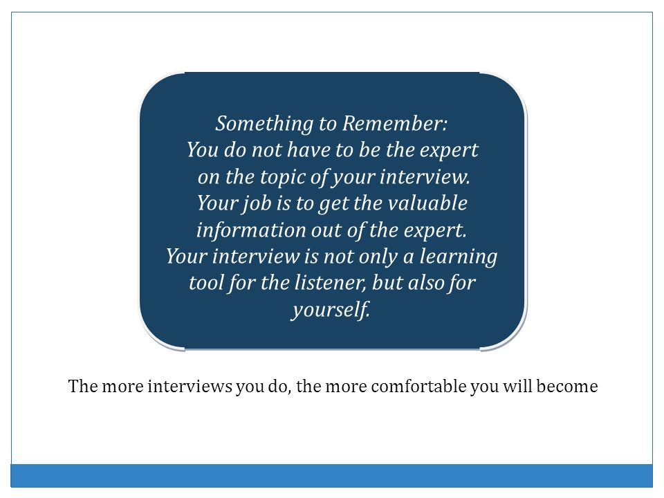 Something to Remember: You do not have to be the expert on the topic of your interview. Your job is to get the valuable information out of the expert.