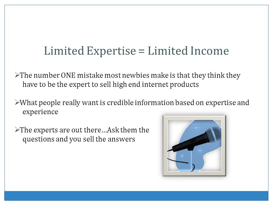 Limited Expertise = Limited Income The number ONE mistake most newbies make is that they think they have to be the expert to sell high end internet pr