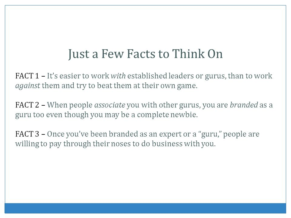 Just a Few Facts to Think On FACT 1 – Its easier to work with established leaders or gurus, than to work against them and try to beat them at their ow