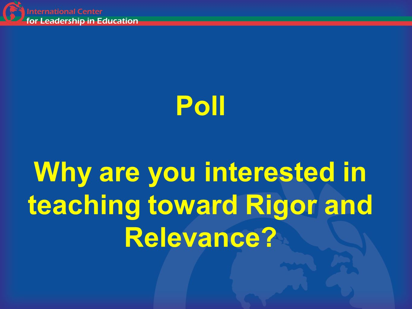 Poll Why are you interested in teaching toward Rigor and Relevance?