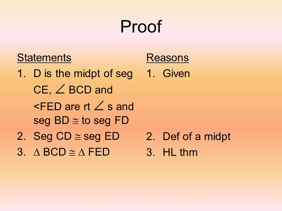 Proof Statements 1.D is the midpt of seg CE, BCD and <FED are rt s and seg BD to seg FD 2.Seg CD seg ED 3. BCD FED Reasons 1.Given 2.Def of a midpt 3.