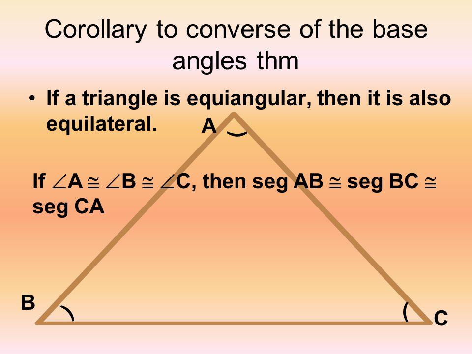 Corollary to converse of the base angles thm If a triangle is equiangular, then it is also equilateral. ) ) ( A B C If A B C, then seg AB seg BC seg C