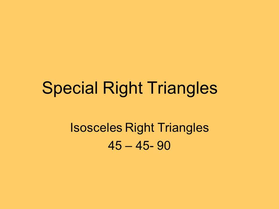 Special Right Triangles Isosceles Right Triangles 45 – 45- 90