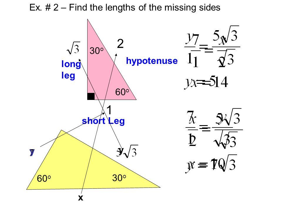 Ex. # 2 – Find the lengths of the missing sides 2 hypotenuse 1 short Leg long leg 60 o 30 o 7 x y y 60 o 30 o