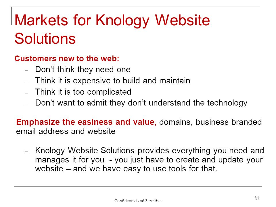 Confidential and Sensitive 17 Markets for Knology Website Solutions Customers new to the web: – Dont think they need one – Think it is expensive to build and maintain – Think it is too complicated – Dont want to admit they dont understand the technology Emphasize the easiness and value, domains, business branded email address and website – Knology Website Solutions provides everything you need and manages it for you - you just have to create and update your website – and we have easy to use tools for that.