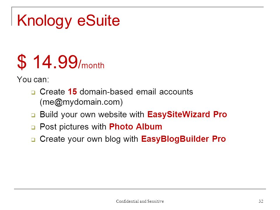Confidential and Sensitive 32 Knology eSuite $ 14.99 / month You can: Create 15 domain-based email accounts (me@mydomain.com) Build your own website with EasySiteWizard Pro Post pictures with Photo Album Create your own blog with EasyBlogBuilder Pro