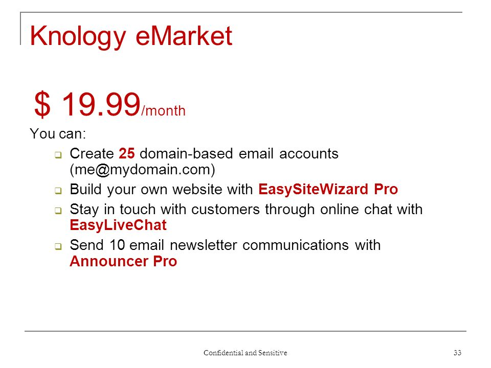 Confidential and Sensitive 33 Knology eMarket $ 19.99 /month You can: Create 25 domain-based email accounts (me@mydomain.com) Build your own website with EasySiteWizard Pro Stay in touch with customers through online chat with EasyLiveChat Send 10 email newsletter communications with Announcer Pro