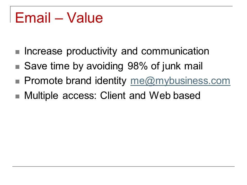 Email – Value Increase productivity and communication Save time by avoiding 98% of junk mail Promote brand identity me@mybusiness.comme@mybusiness.com Multiple access: Client and Web based