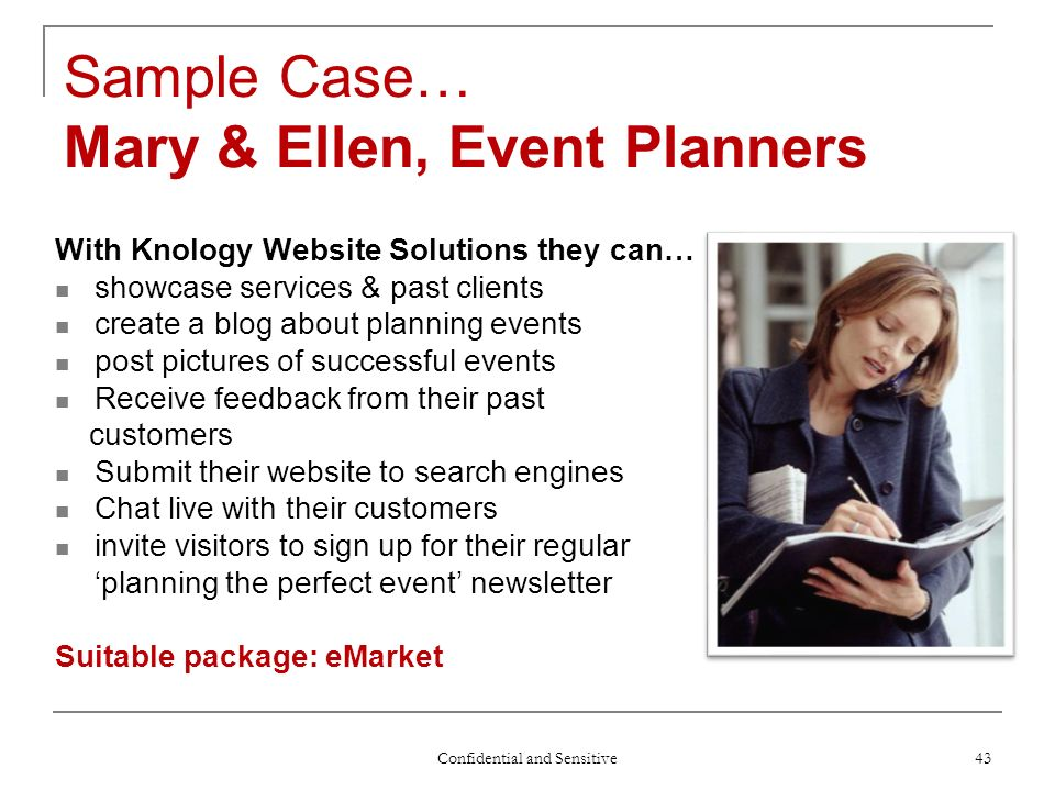 Confidential and Sensitive 43 Sample Case… Mary & Ellen, Event Planners With Knology Website Solutions they can… showcase services & past clients create a blog about planning events post pictures of successful events Receive feedback from their past customers Submit their website to search engines Chat live with their customers invite visitors to sign up for their regular planning the perfect event newsletter Suitable package: eMarket