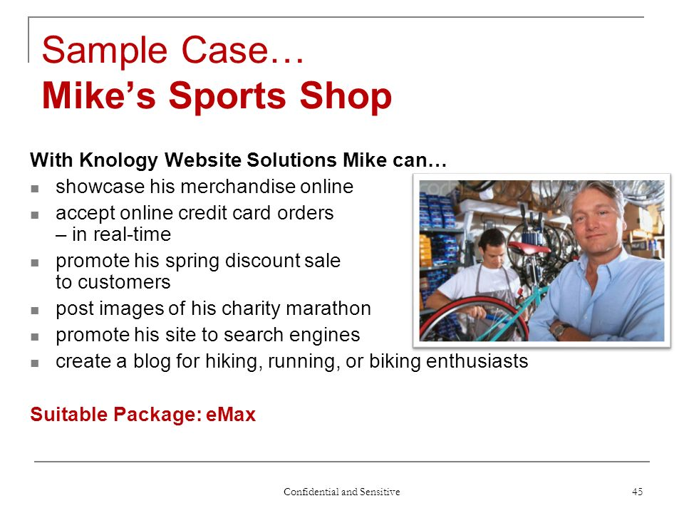 Confidential and Sensitive 45 Sample Case… Mikes Sports Shop With Knology Website Solutions Mike can… showcase his merchandise online accept online credit card orders – in real-time promote his spring discount sale to customers post images of his charity marathon promote his site to search engines create a blog for hiking, running, or biking enthusiasts Suitable Package: eMax