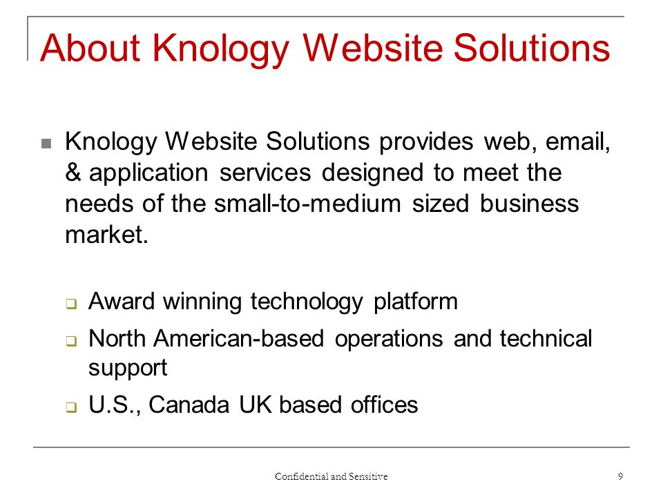 Confidential and Sensitive 9 About Knology Website Solutions Knology Website Solutions provides web, email, & application services designed to meet the needs of the small-to-medium sized business market.