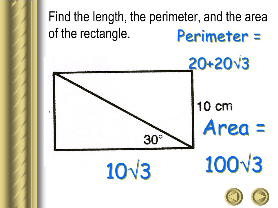 Find the length, the perimeter, and the area of the rectangle. 10 3 Perimeter = 20+20 3 Perimeter = 20+20 3 Area = 100 3 Area = 100 3
