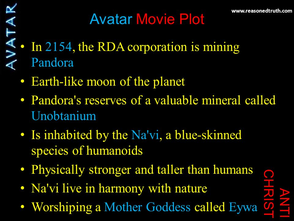 www.reasonedtruth.com ANTI CHRIST Avatar Movie Plot In 2154, the RDA corporation is mining Pandora Earth-like moon of the planet Pandora s reserves of a valuable mineral called Unobtanium Is inhabited by the Na vi, a blue-skinned species of humanoids Physically stronger and taller than humans Na vi live in harmony with nature Worshiping a Mother Goddess called Eywa