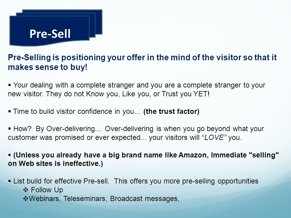 Pre-Sell Pre-Selling is positioning your offer in the mind of the visitor so that it makes sense to buy! Your dealing with a complete stranger and you
