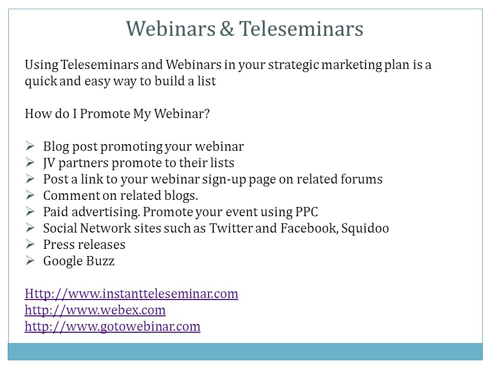 Webinars & Teleseminars Using Teleseminars and Webinars in your strategic marketing plan is a quick and easy way to build a list How do I Promote My Webinar.