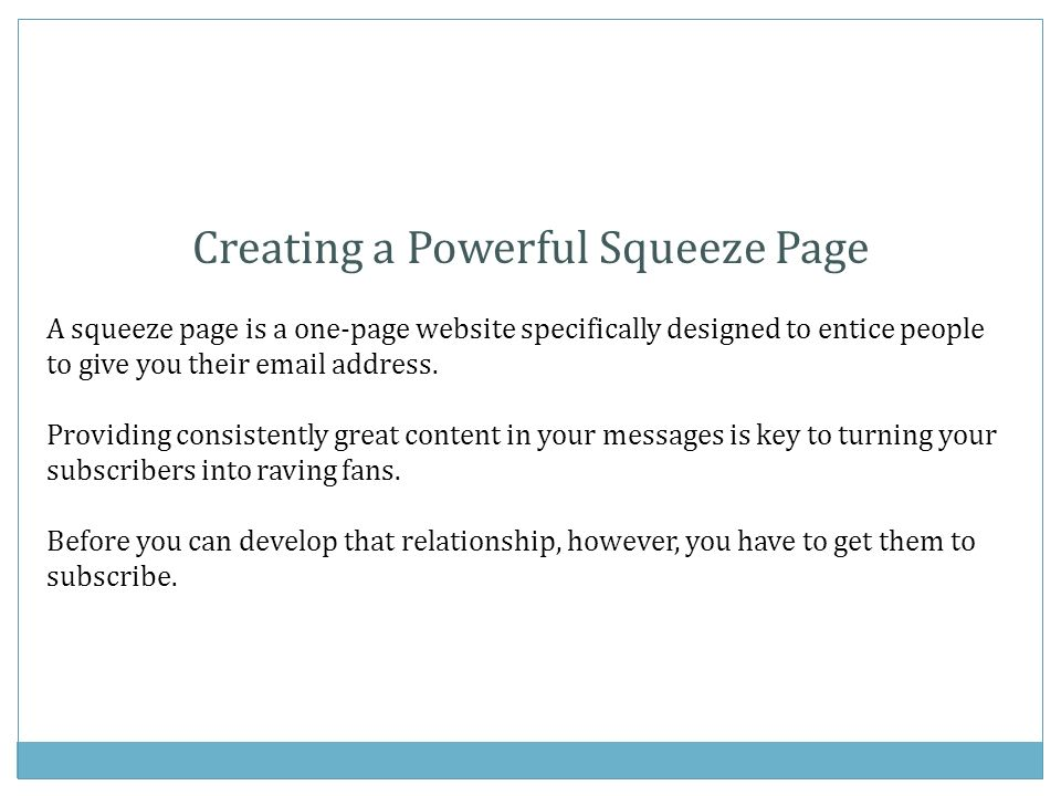 Creating a Powerful Squeeze Page A squeeze page is a one-page website specifically designed to entice people to give you their email address.