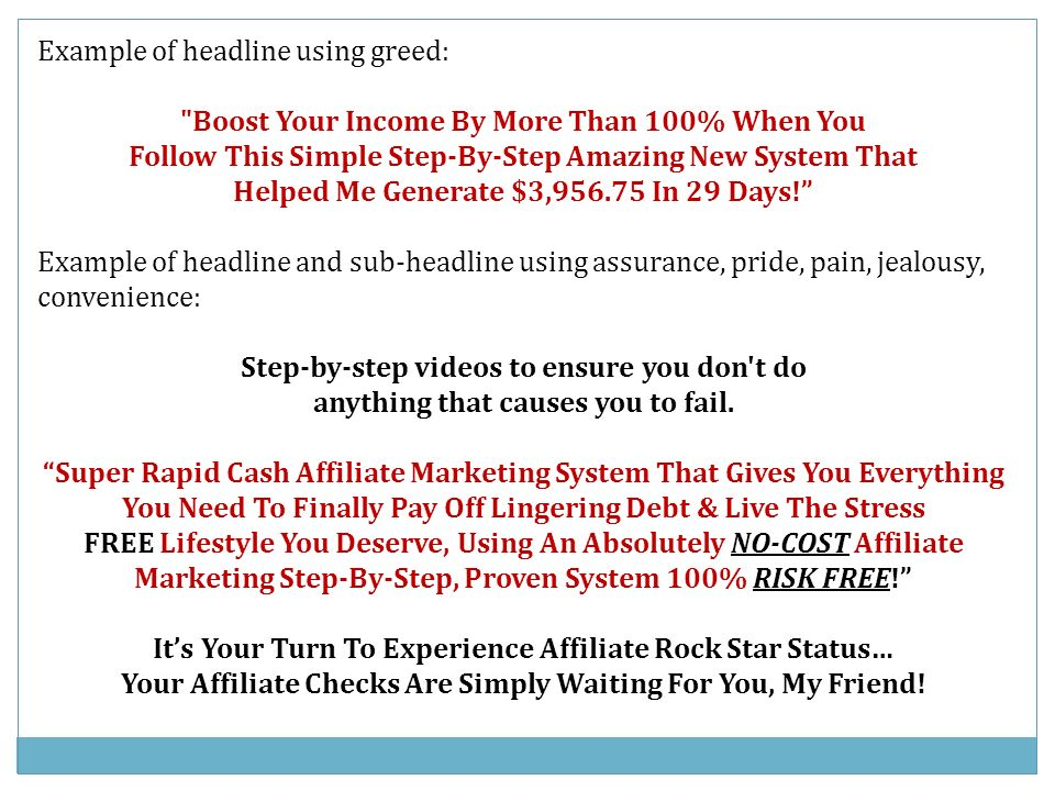 Example of headline using greed: Boost Your Income By More Than 100% When You Follow This Simple Step-By-Step Amazing New System That Helped Me Generate $3,956.75 In 29 Days.