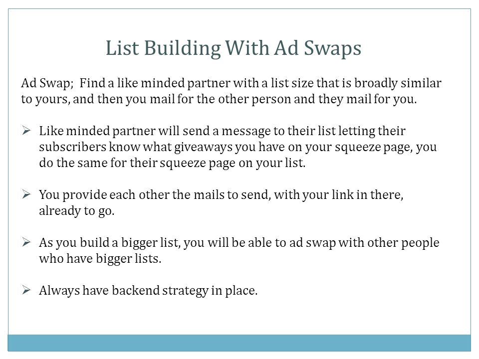 List Building With Ad Swaps Ad Swap; Find a like minded partner with a list size that is broadly similar to yours, and then you mail for the other person and they mail for you.