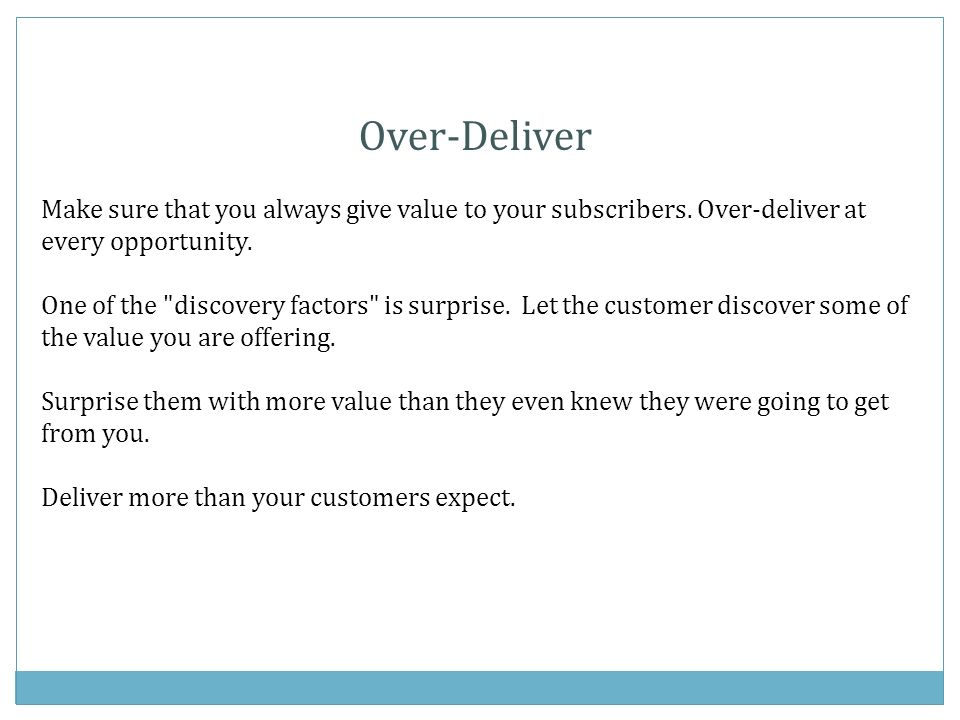 Over-Deliver Make sure that you always give value to your subscribers.