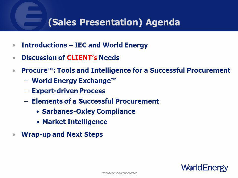 COMPANY CONFIDENTIAL (Sales Presentation) Agenda Introductions – IEC and World Energy Discussion of CLIENTs Needs Procure: Tools and Intelligence for