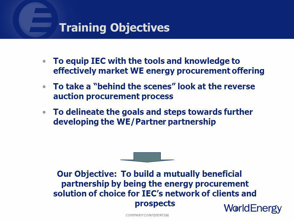 COMPANY CONFIDENTIAL Training Objectives To equip IEC with the tools and knowledge to effectively market WE energy procurement offering To take a behi
