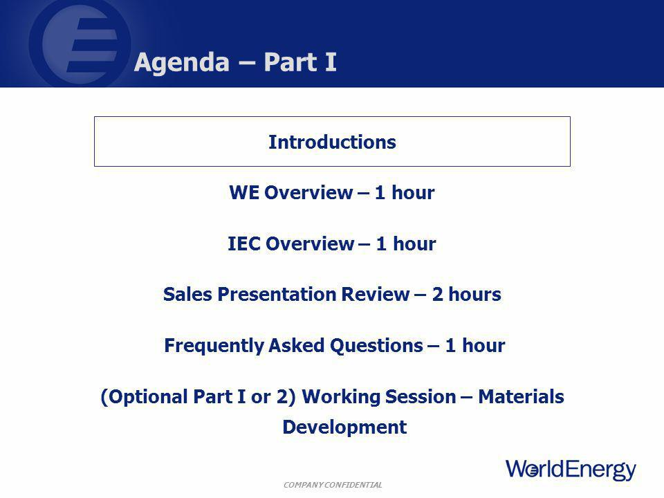 COMPANY CONFIDENTIAL Agenda – Part I Introductions WE Overview – 1 hour IEC Overview – 1 hour Sales Presentation Review – 2 hours Frequently Asked Que