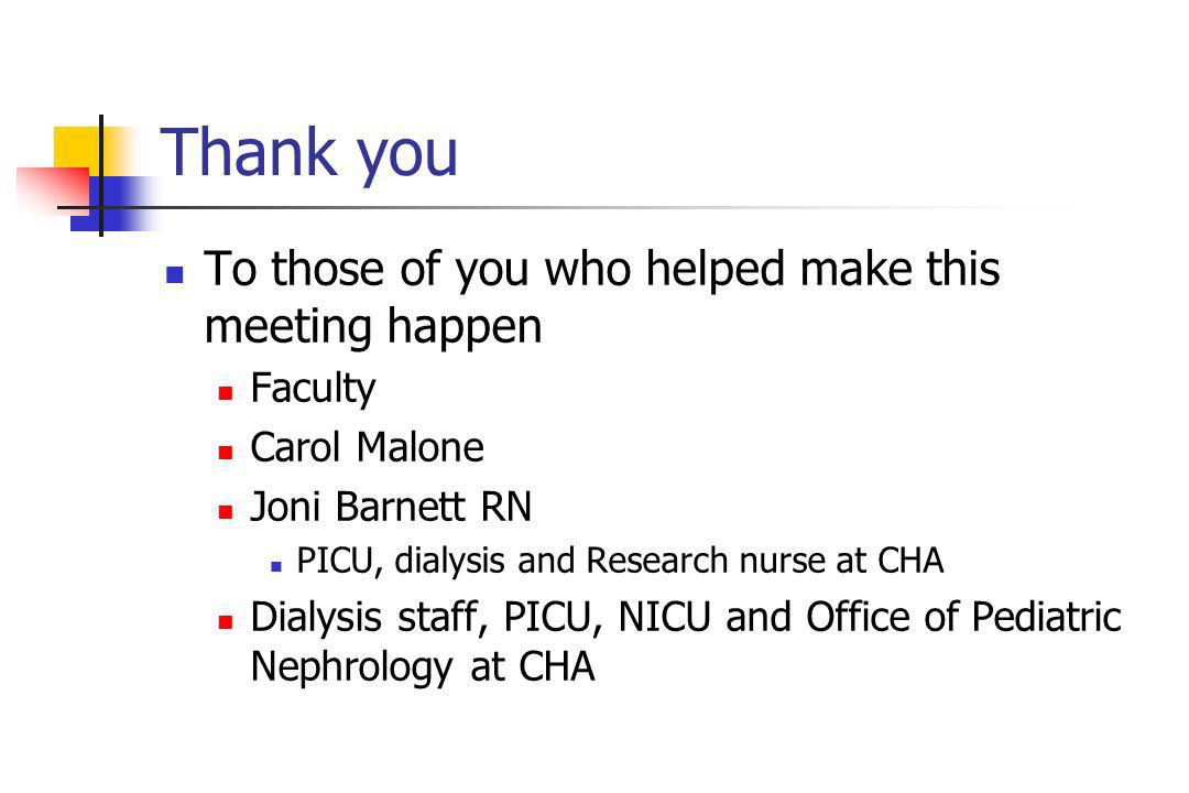 Thank you To those of you who helped make this meeting happen Faculty Carol Malone Joni Barnett RN PICU, dialysis and Research nurse at CHA Dialysis staff, PICU, NICU and Office of Pediatric Nephrology at CHA