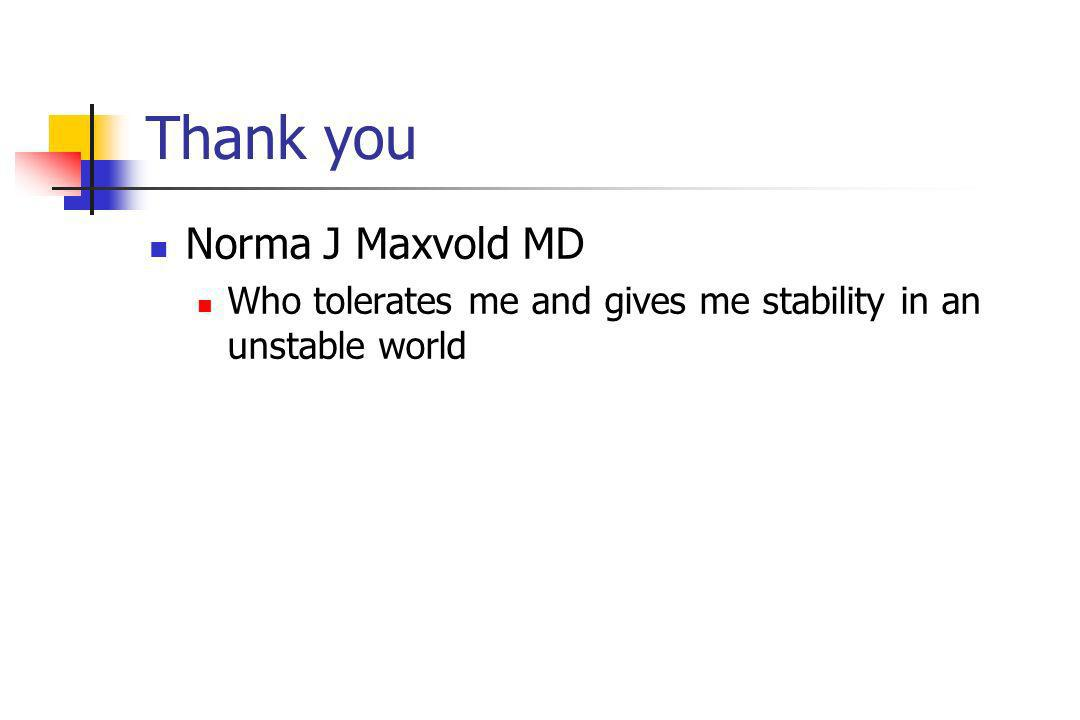 Thank you Norma J Maxvold MD Who tolerates me and gives me stability in an unstable world