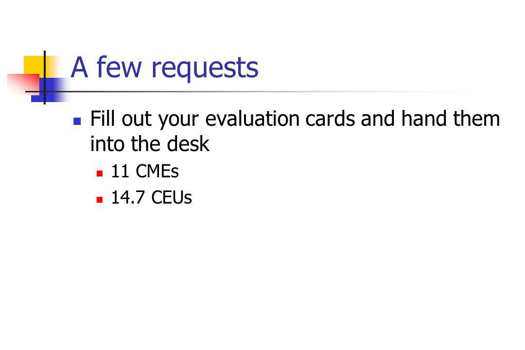 A few requests Fill out your evaluation cards and hand them into the desk 11 CMEs 14.7 CEUs