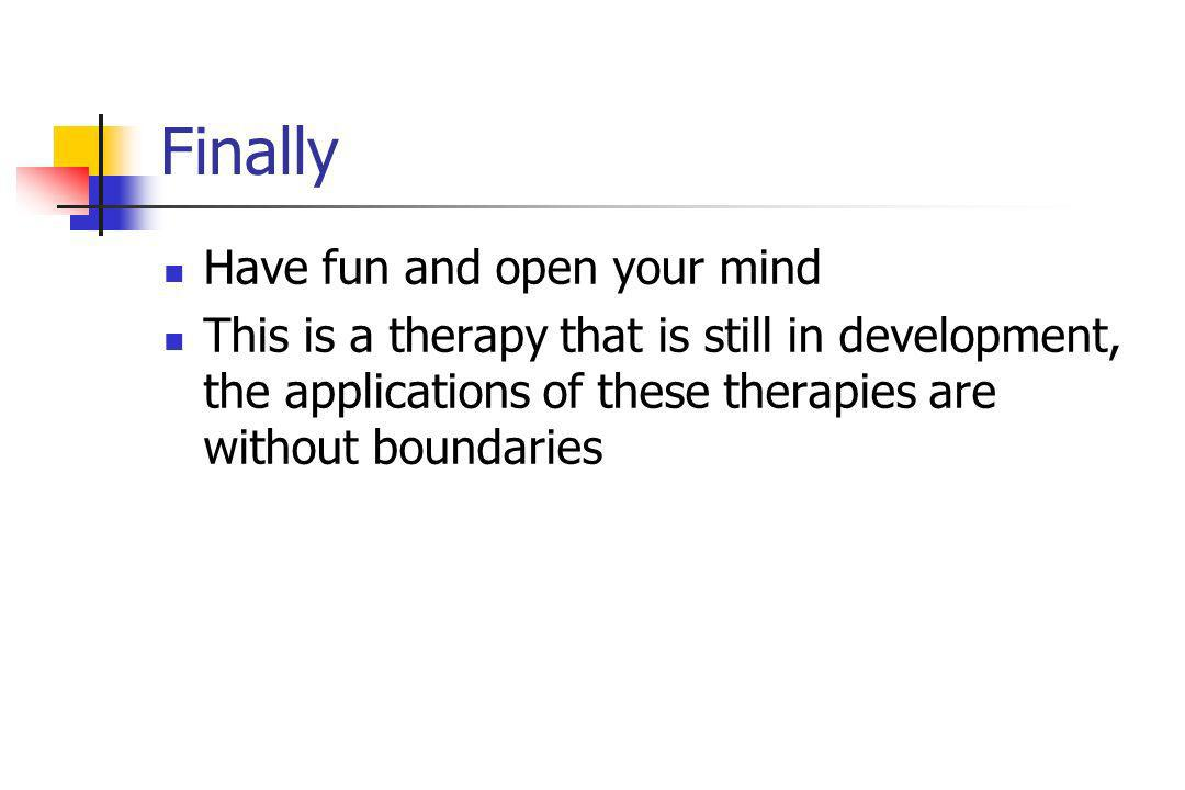 Finally Have fun and open your mind This is a therapy that is still in development, the applications of these therapies are without boundaries