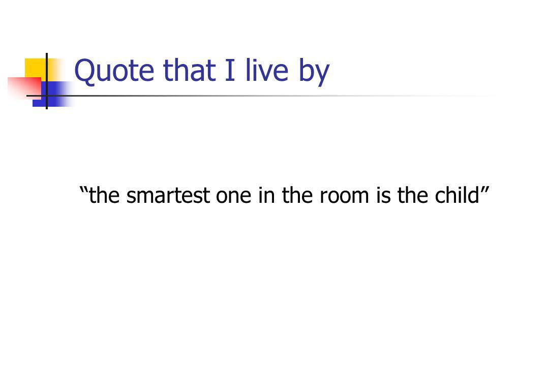 Quote that I live by the smartest one in the room is the child