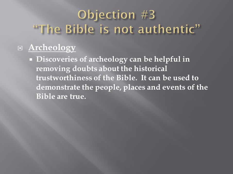 Archeology Discoveries of archeology can be helpful in removing doubts about the historical trustworthiness of the Bible.