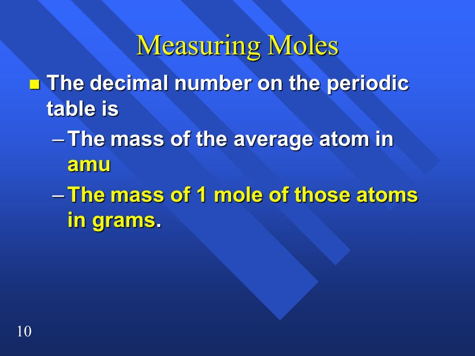 10 Measuring Moles n The decimal number on the periodic table is –The mass of the average atom in amu –The mass of 1 mole of those atoms in grams.