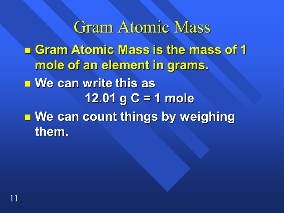 11 Gram Atomic Mass n Gram Atomic Mass is the mass of 1 mole of an element in grams. n We can write this as 12.01 g C = 1 mole n We can count things b