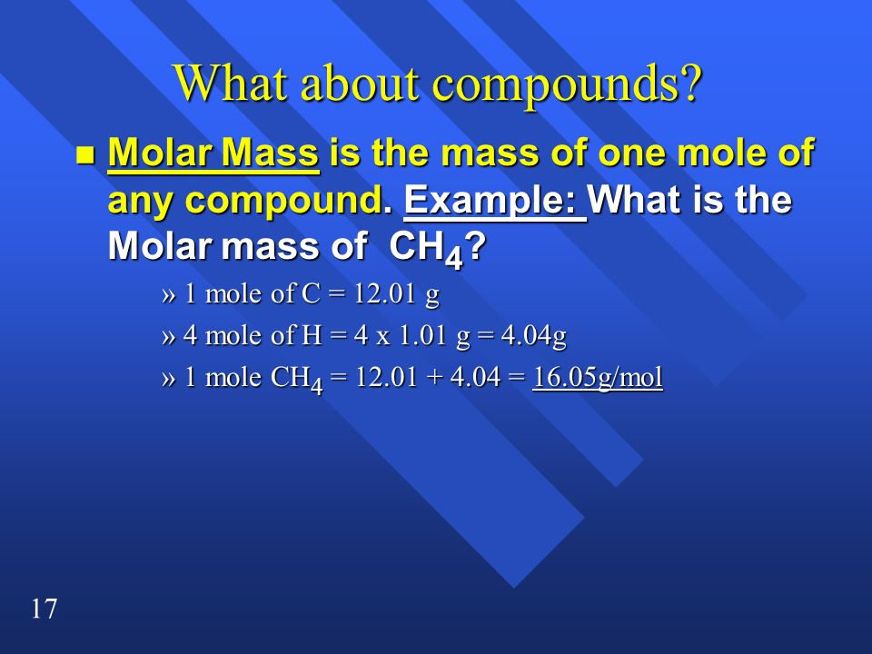 17 What about compounds? n Molar Mass is the mass of one mole of any compound. Example: What is the Molar mass of CH 4 ? »1 mole of C = 12.01 g »4 mol