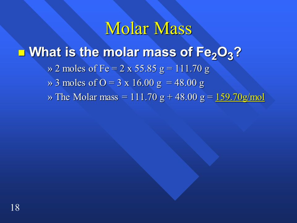 18 Molar Mass n What is the molar mass of Fe 2 O 3 ? »2 moles of Fe = 2 x 55.85 g = 111.70 g »3 moles of O = 3 x 16.00 g = 48.00 g »The Molar mass = 1