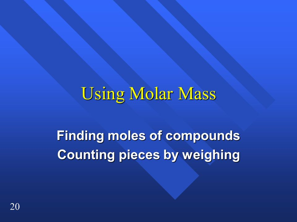 20 Using Molar Mass Finding moles of compounds Counting pieces by weighing