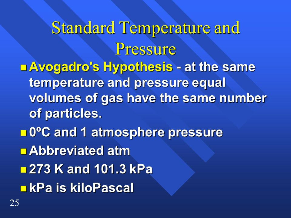 25 Standard Temperature and Pressure n Avogadro's Hypothesis - at the same temperature and pressure equal volumes of gas have the same number of parti