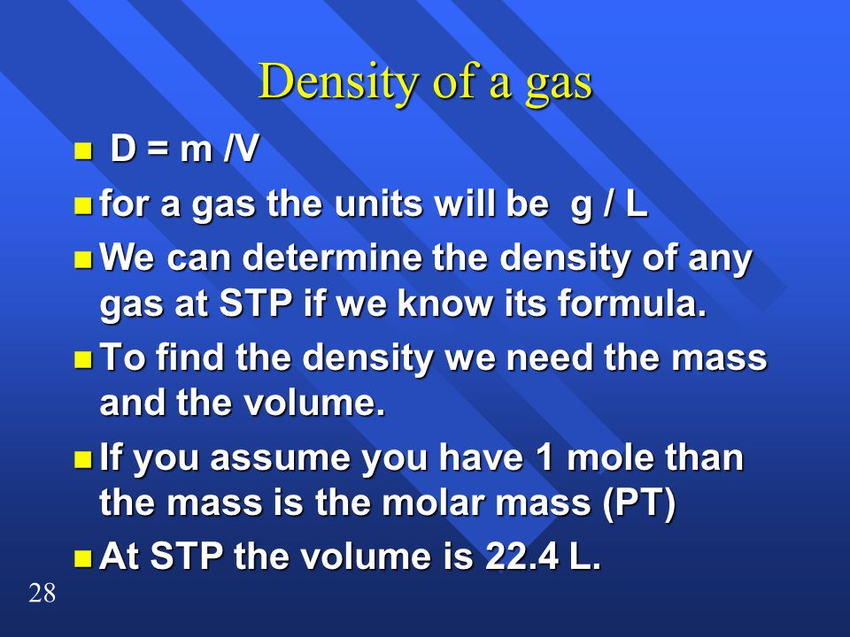 28 Density of a gas n D = m /V n for a gas the units will be g / L n We can determine the density of any gas at STP if we know its formula. n To find