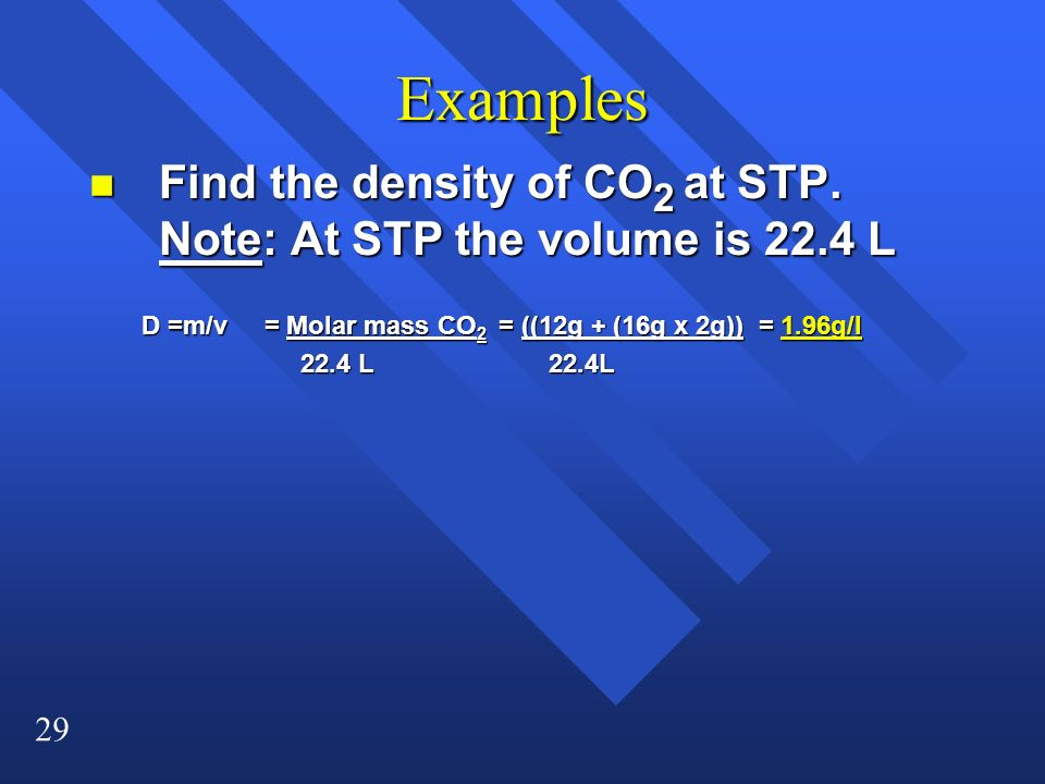 29 Examples n Find the density of CO 2 at STP. Note: At STP the volume is 22.4 L D =m/v = Molar mass CO 2 = ((12g + (16g x 2g)) = 1.96g/l 22.4 L 22.4L
