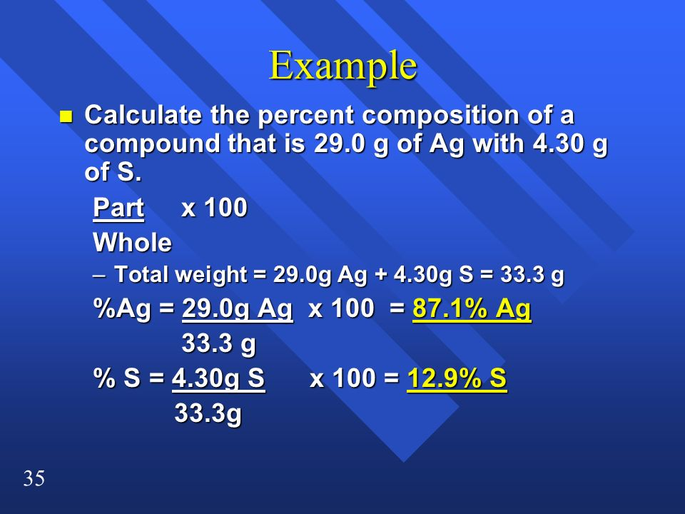 35 Example n Calculate the percent composition of a compound that is 29.0 g of Ag with 4.30 g of S. Part x 100 Whole –Total weight = 29.0g Ag + 4.30g