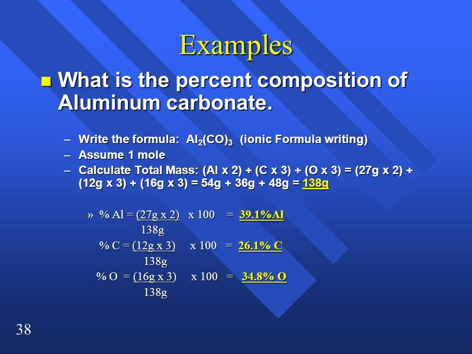 38 Examples n What is the percent composition of Aluminum carbonate. –Write the formula: Al 2 (CO) 3 (ionic Formula writing) –Assume 1 mole –Calculate