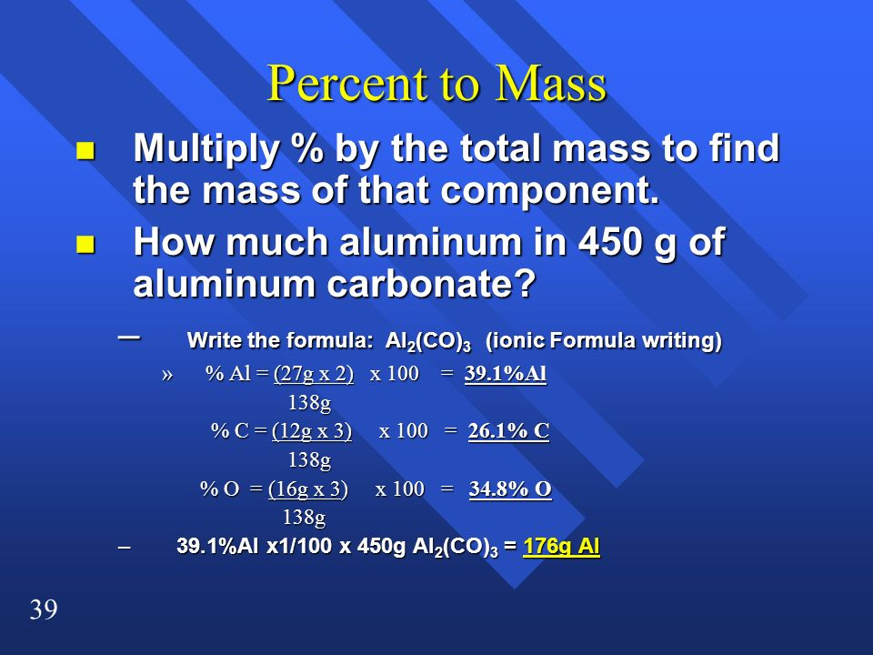 39 Percent to Mass n Multiply % by the total mass to find the mass of that component. n How much aluminum in 450 g of aluminum carbonate? – Write the