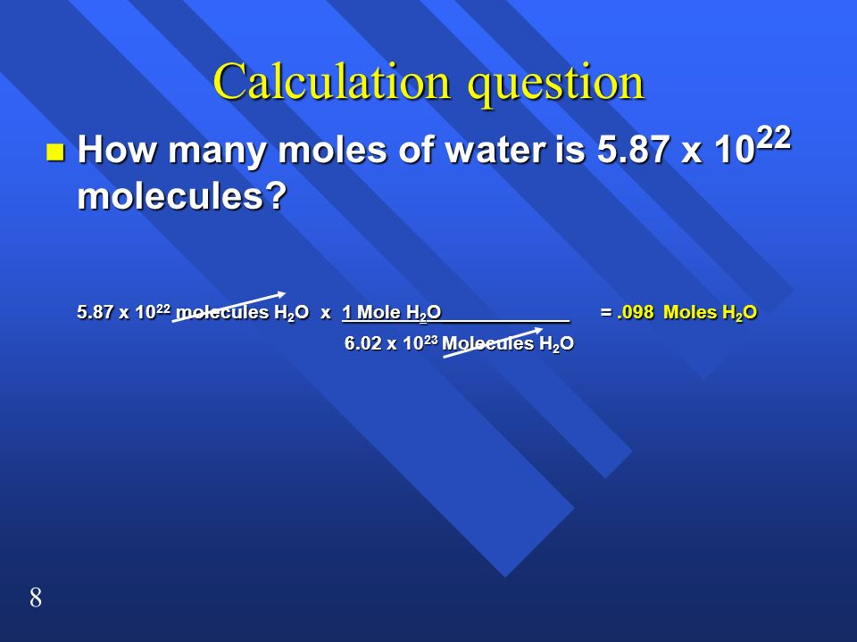 8 Calculation question n How many moles of water is 5.87 x 10 22 molecules? 5.87 x 10 22 molecules H 2 O x 1 Mole H 2 O____________ =.098 Moles H 2 O