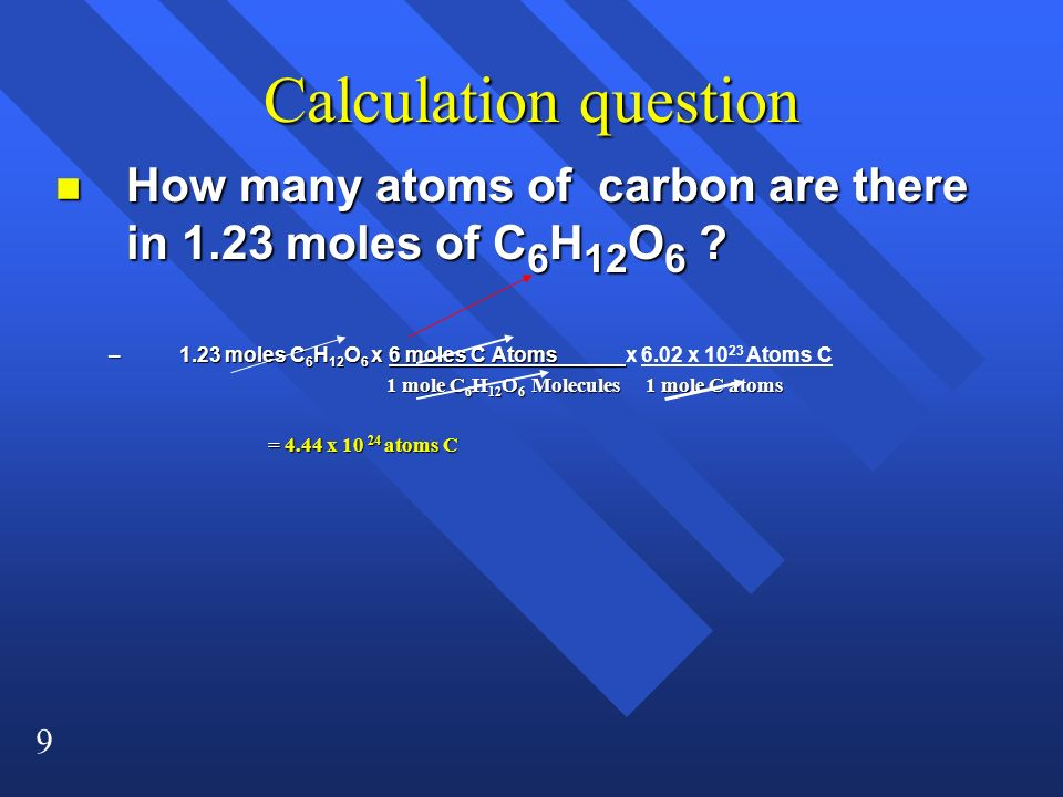 9 Calculation question n How many atoms of carbon are there in 1.23 moles of C 6 H 12 O 6 ? –1.23 moles C 6 H 12 O 6 x 6 moles C Atoms_____ –1.23 mole