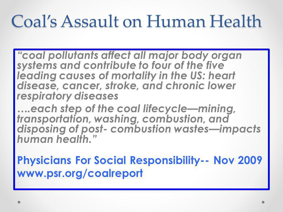 Coals Assault on Human Health coal pollutants affect all major body organ systems and contribute to four of the five leading causes of mortality in the US: heart disease, cancer, stroke, and chronic lower respiratory diseases ….each step of the coal lifecyclemining, transportation, washing, combustion, and disposing of post- combustion wastesimpacts human health.