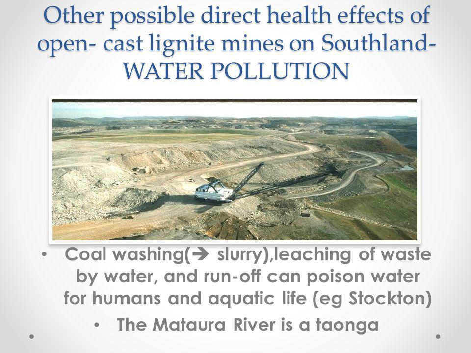 Other possible direct health effects of open- cast lignite mines on Southland- WATER POLLUTION Coal washing( slurry),leaching of waste by water, and run-off can poison water for humans and aquatic life (eg Stockton) The Mataura River is a taonga